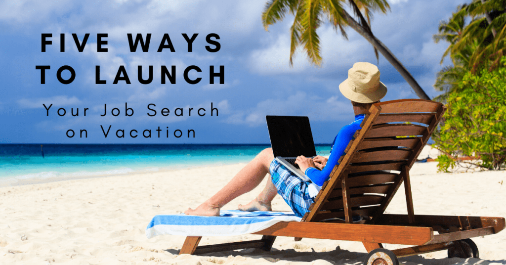 Five Ways to Launch Your Job Search on Vacation