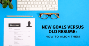 New Goals versus Old Resume_ How to Align Them