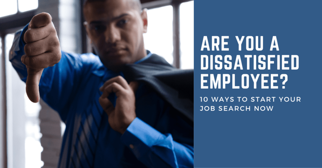Are You a Dissatisfied Employee? 10 Ways to Start Your Job Search Now