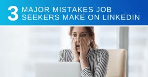 Three Major Mistakes Job Seekers Make on LinkedIn