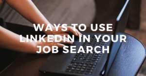 Ways to Use LinkedIn in Your Job Search